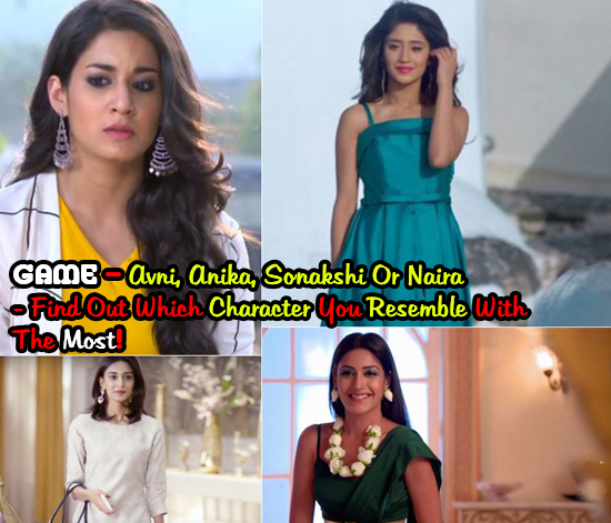 GAME – Avni, Anika, Sonakshi Or Naira – Find Out Which Character You Resemble With The Most!